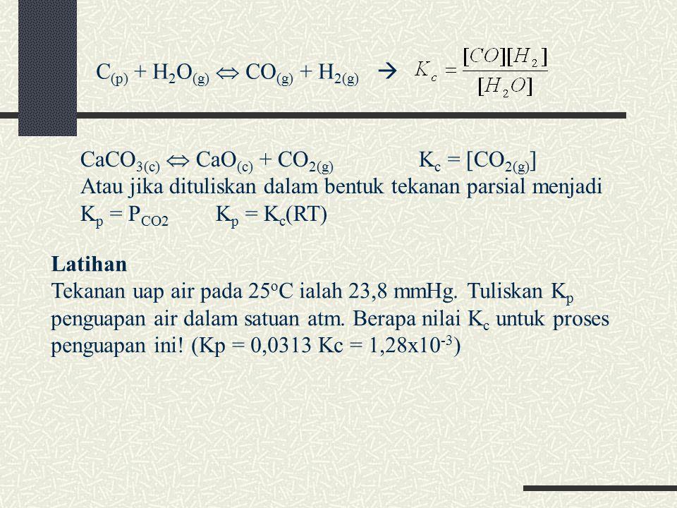 C (p) + H 2 O (g)  CO (g) + H 2(g)  CaCO 3(c)  CaO (c) + CO 2(g) K c = [CO 2(g) ] Atau jika dituliskan dalam bentuk tekanan parsial menjadi K p = P CO2 K p = K c (RT) Latihan Tekanan uap air pada 25 o C ialah 23,8 mmHg.