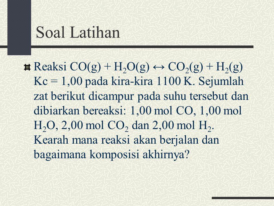 Soal Latihan Reaksi CO(g) + H 2 O(g) ↔ CO 2 (g) + H 2 (g) Kc = 1,00 pada kira-kira 1100 K.