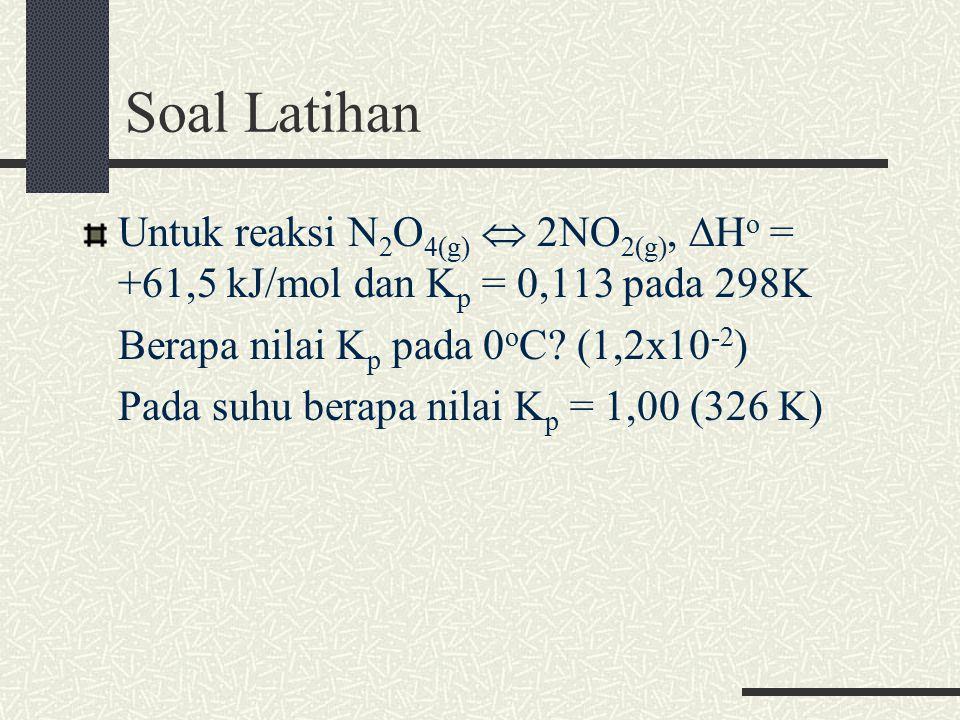 Soal Latihan Untuk reaksi N 2 O 4(g)  2NO 2(g), ∆H o = +61,5 kJ/mol dan K p = 0,113 pada 298K Berapa nilai K p pada 0 o C.