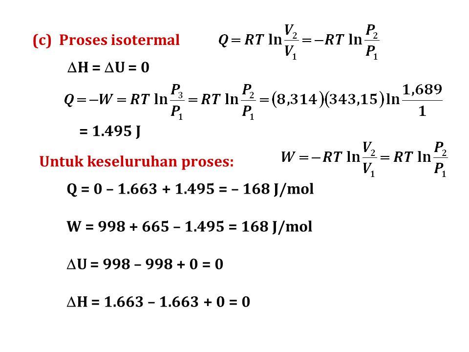 (c) Proses isotermal  H =  U = 0 = 1.495 J Untuk keseluruhan proses: Q = 0 – 1.663 + 1.495 = – 168 J/mol W = 998 + 665 – 1.495 = 168 J/mol  U = 998