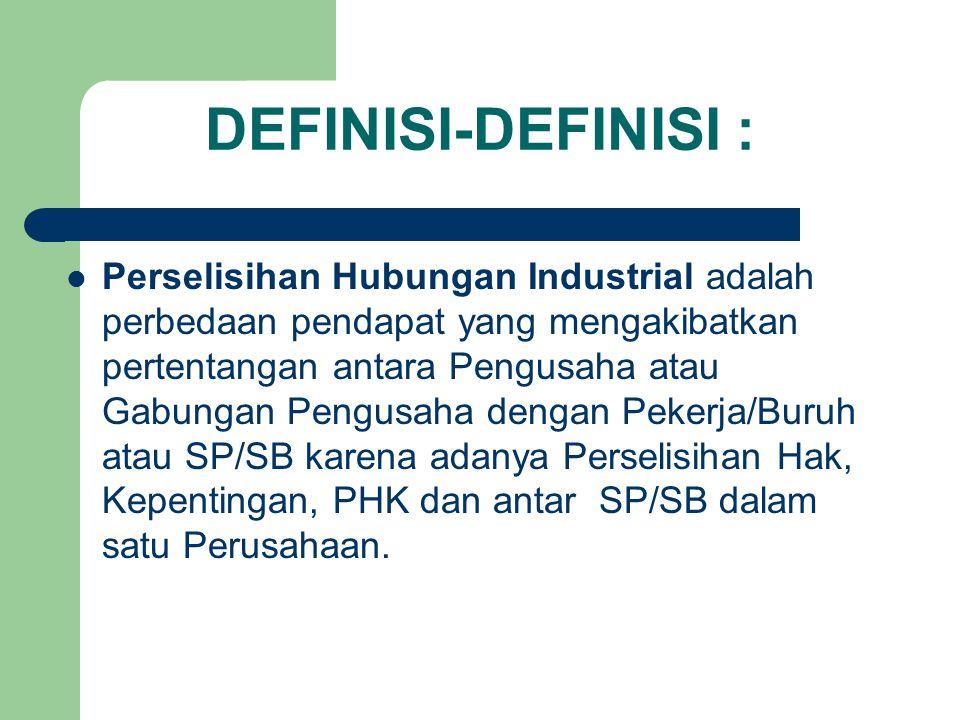 DEFINISI-DEFINISI : Perselisihan Hubungan Industrial adalah perbedaan pendapat yang mengakibatkan pertentangan antara Pengusaha atau Gabungan Pengusaha dengan Pekerja/Buruh atau SP/SB karena adanya Perselisihan Hak, Kepentingan, PHK dan antar SP/SB dalam satu Perusahaan.