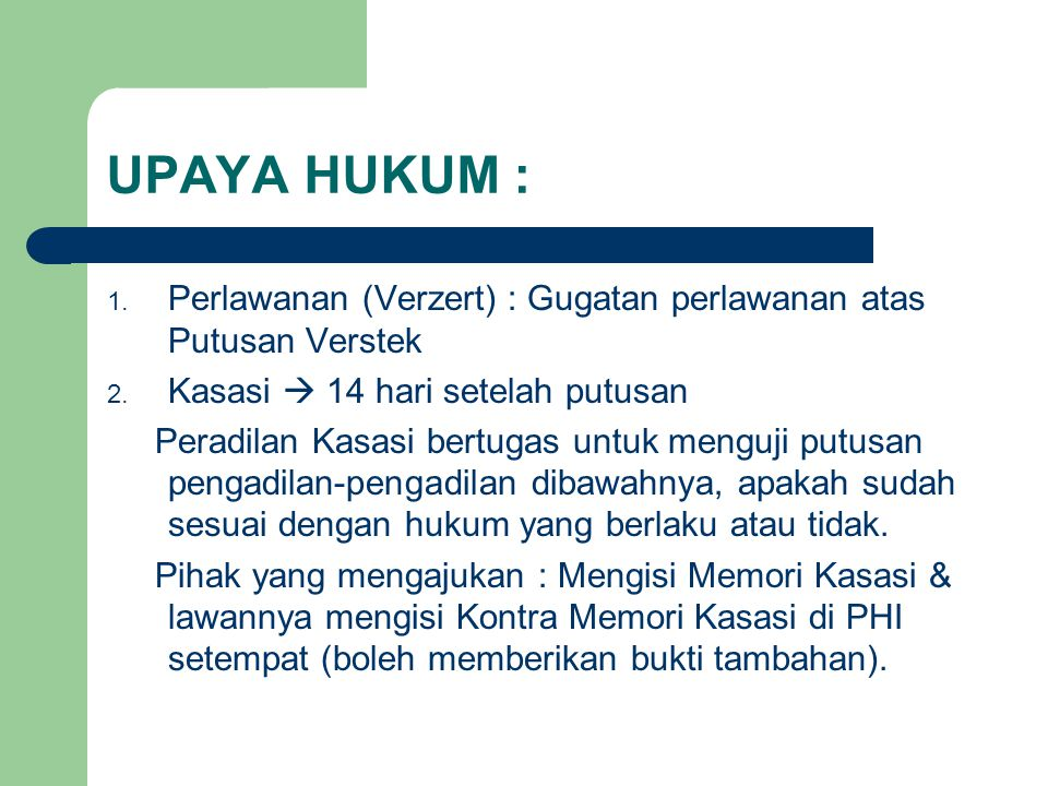 UPAYA HUKUM : 1. Perlawanan (Verzert) : Gugatan perlawanan atas Putusan Verstek 2. Kasasi  14 hari setelah putusan Peradilan Kasasi bertugas untuk me