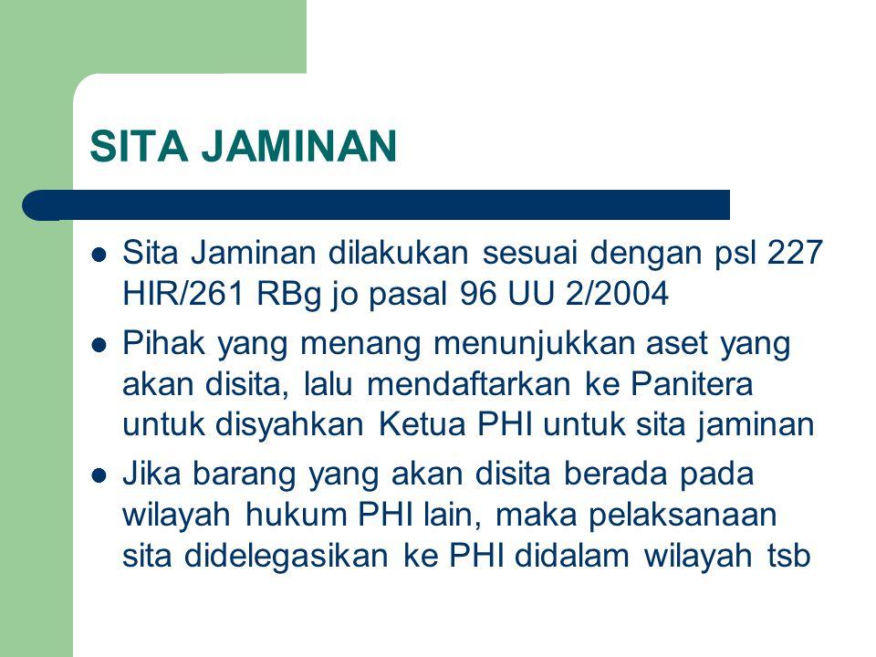 SITA JAMINAN Sita Jaminan dilakukan sesuai dengan psl 227 HIR/261 RBg jo pasal 96 UU 2/2004 Pihak yang menang menunjukkan aset yang akan disita, lalu