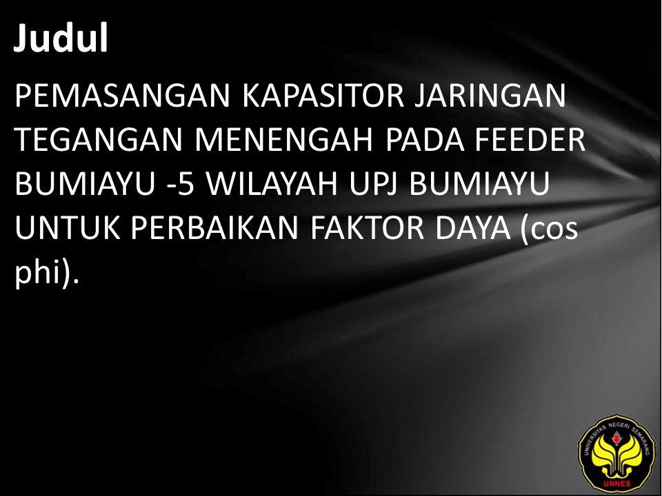Judul PEMASANGAN KAPASITOR JARINGAN TEGANGAN MENENGAH PADA FEEDER BUMIAYU -5 WILAYAH UPJ BUMIAYU UNTUK PERBAIKAN FAKTOR DAYA (cos phi).