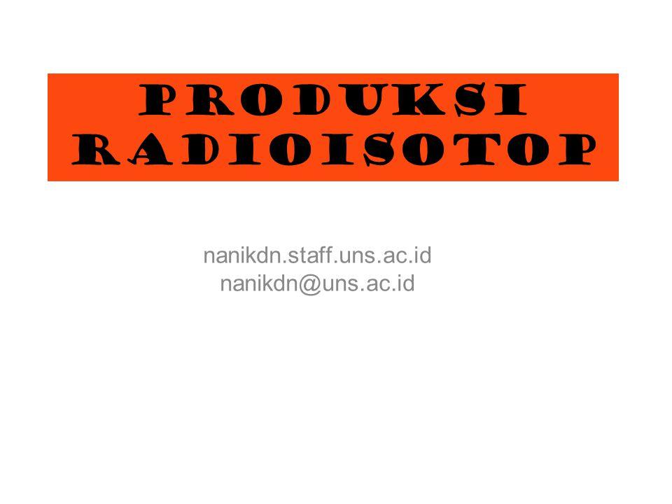 PRODUKSI RADIOISOTOP nanikdn.staff.uns.ac.id nanikdn@uns.ac.id