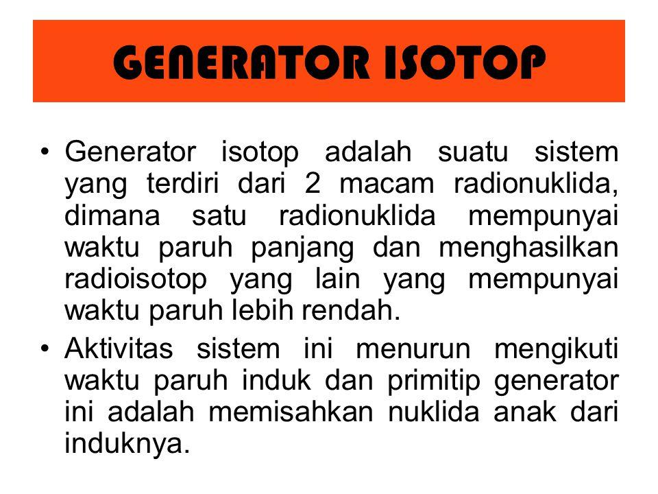 Generator isotop adalah suatu sistem yang terdiri dari 2 macam radionuklida, dimana satu radionuklida mempunyai waktu paruh panjang dan menghasilkan radioisotop yang lain yang mempunyai waktu paruh lebih rendah.