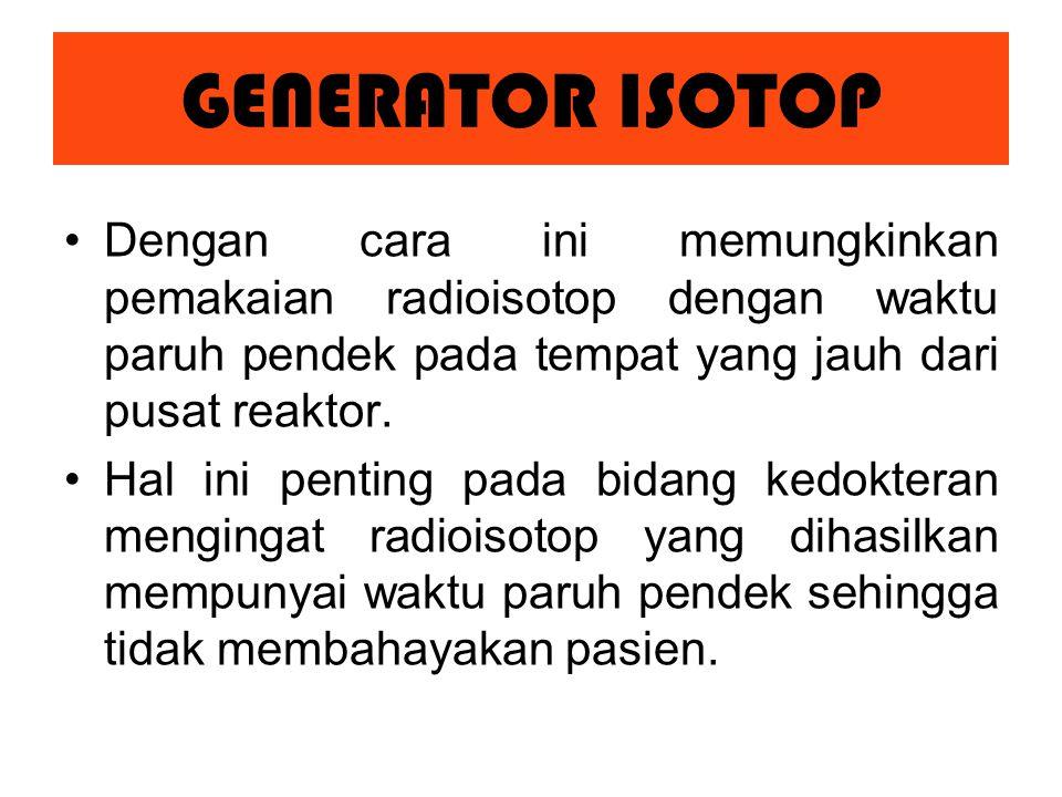 Dengan cara ini memungkinkan pemakaian radioisotop dengan waktu paruh pendek pada tempat yang jauh dari pusat reaktor.