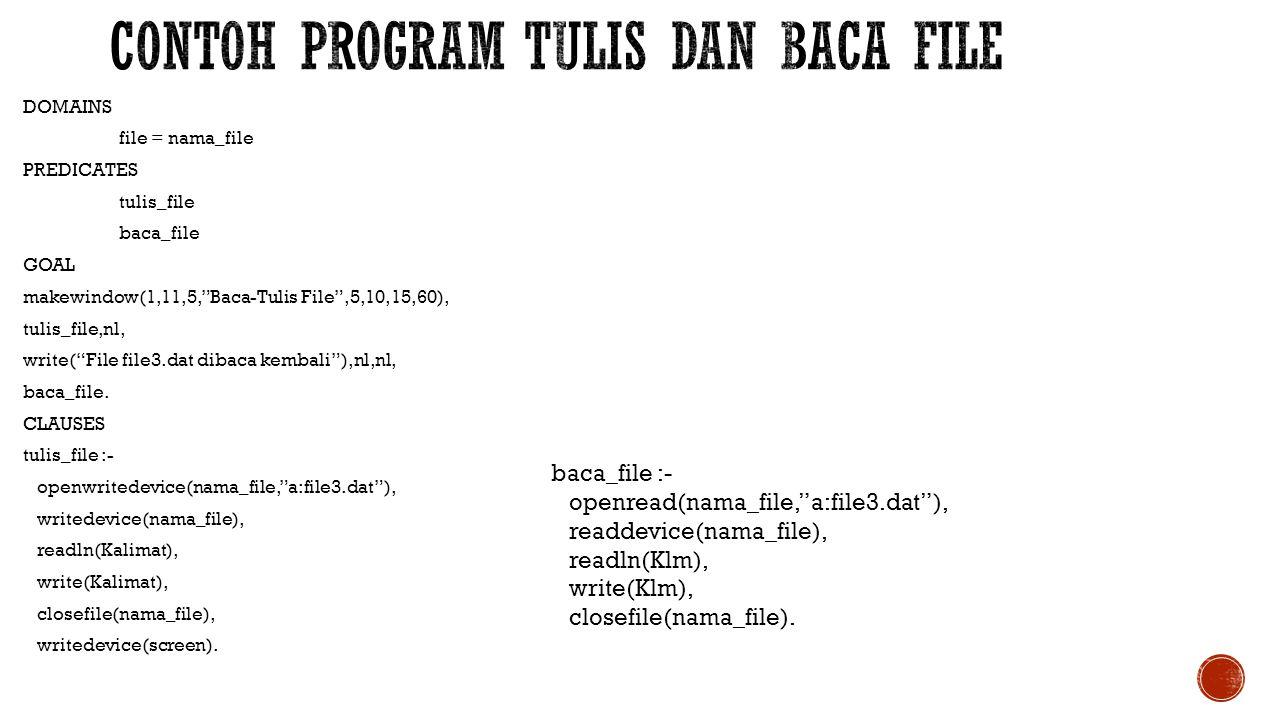 DOMAINS file = file_tulis PREDICATES tambah_file GOAL clearwindow, write( Tuliskan sebuah kalimat dan setelah ), write( menekan enter, kalimat tsb akan ditambahkan '), write( ke file file1.dat\n ), tambah_file.