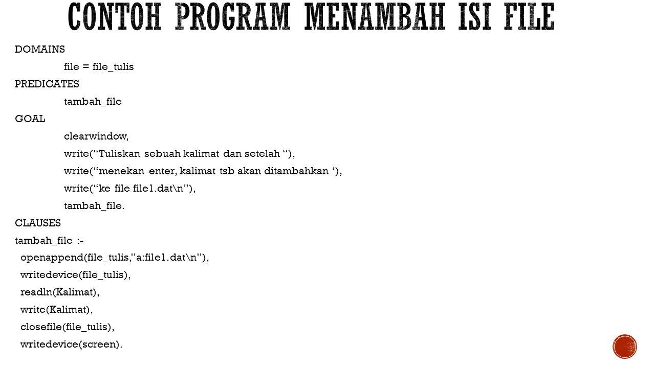 DOMAINS file = file1 nama = string PREDICATES gabung_file(nama,nama) GOAL makewindow(1,13,14, Menggabungkan File ,3,10,18,60),nl, clearwindow,nl, write( Nama file 1 ), readln(Nama1),nl, write( Nama file 2 ), readln(Nama2),nl, gabung_file(Nama1,Nama2), file_str(Nama1,Isi), display(Isi).