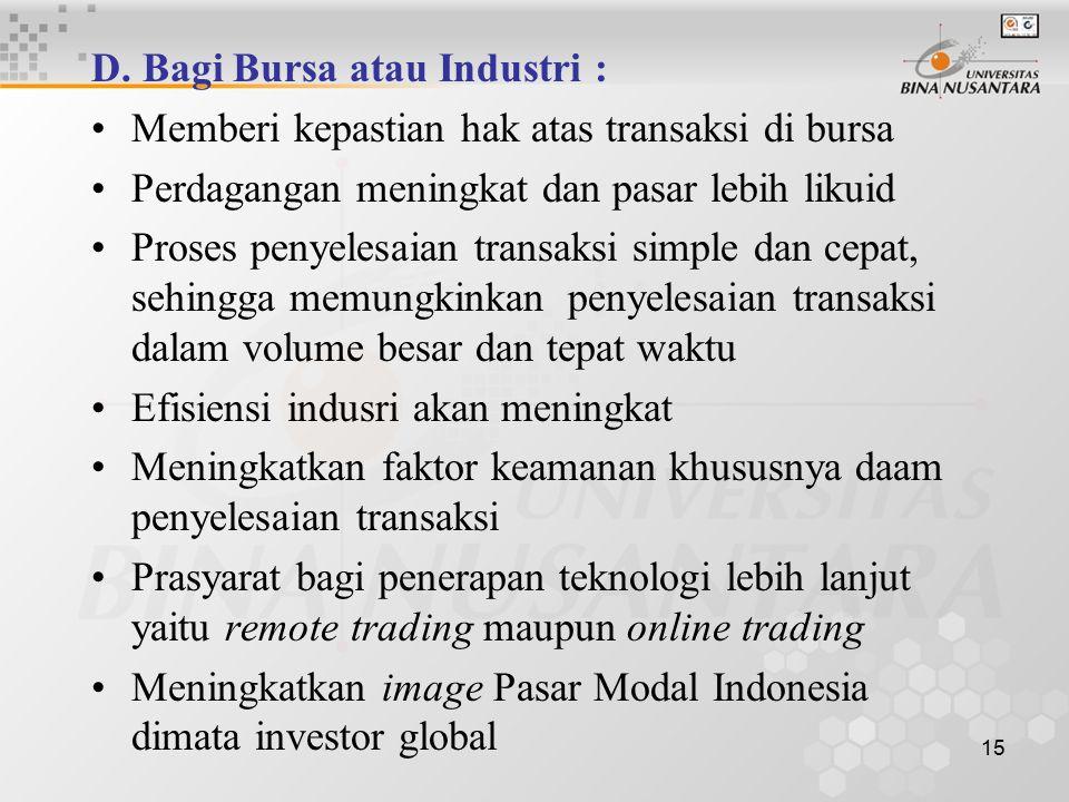 15 D. Bagi Bursa atau Industri : Memberi kepastian hak atas transaksi di bursa Perdagangan meningkat dan pasar lebih likuid Proses penyelesaian transa