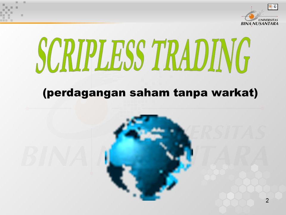 3 Pengertian : Scripless Trading merupakan tata cara perda - gangan Efek tanpa warkat, disertai penyele- saian transaksi dengan pemindahbukuan (book entry settlement) atau perpindahan E- fek maupun dana hanya melalui mekanisme debit-kredit atas suatu rekening sekuritas (securities account) Tidak lagi mengenal saham secara fisik, ka- rena semua saham tercatat dalam cacatan elektronik, yaitu dalam Rekening Efek (securities account) di Kustodian Sentral (PT.