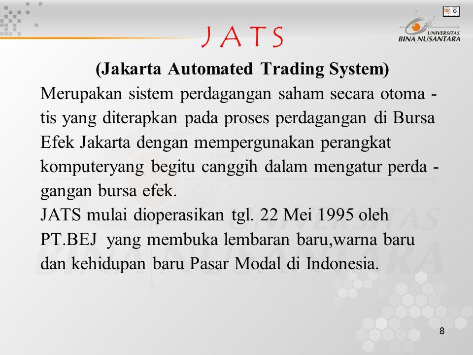 8 J A T S (Jakarta Automated Trading System) Merupakan sistem perdagangan saham secara otoma - tis yang diterapkan pada proses perdagangan di Bursa Ef