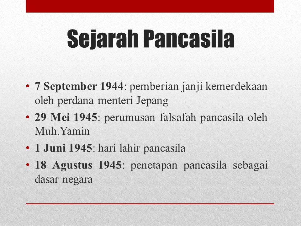 Sejarah Pancasila 7 September 1944: pemberian janji kemerdekaan oleh perdana menteri Jepang 29 Mei 1945: perumusan falsafah pancasila oleh Muh.Yamin 1