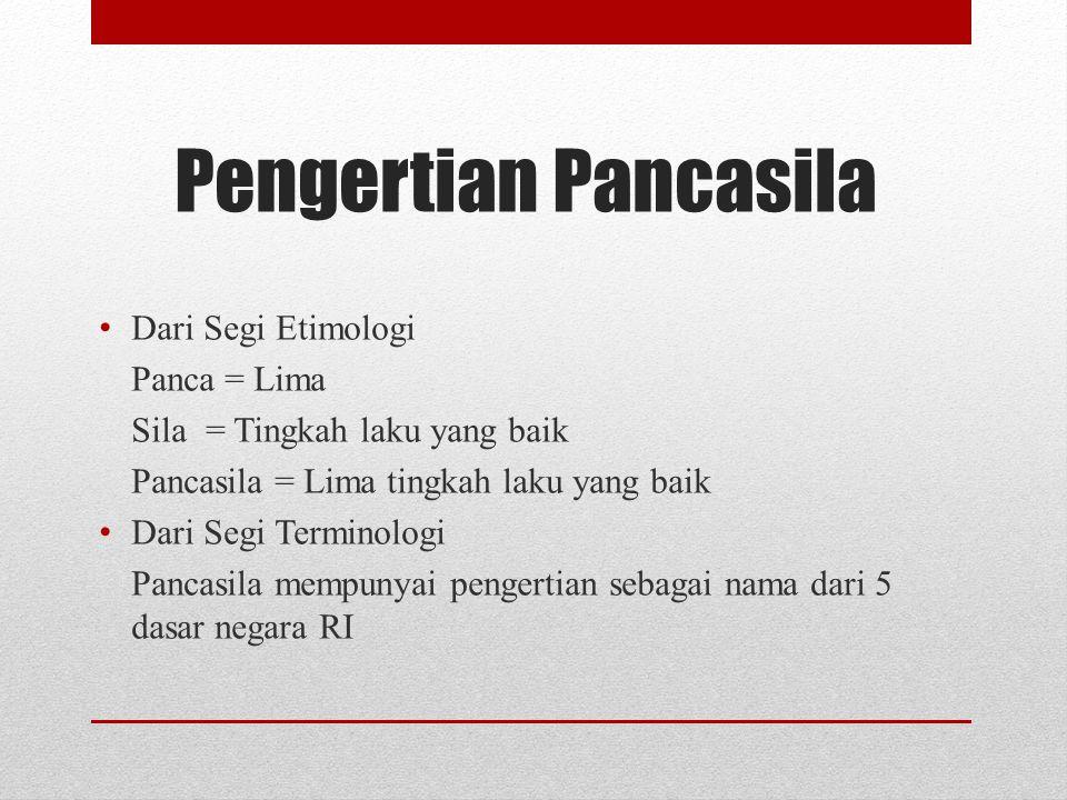 Pengertian Pancasila Dari Segi Etimologi Panca = Lima Sila= Tingkah laku yang baik Pancasila = Lima tingkah laku yang baik Dari Segi Terminologi Panca