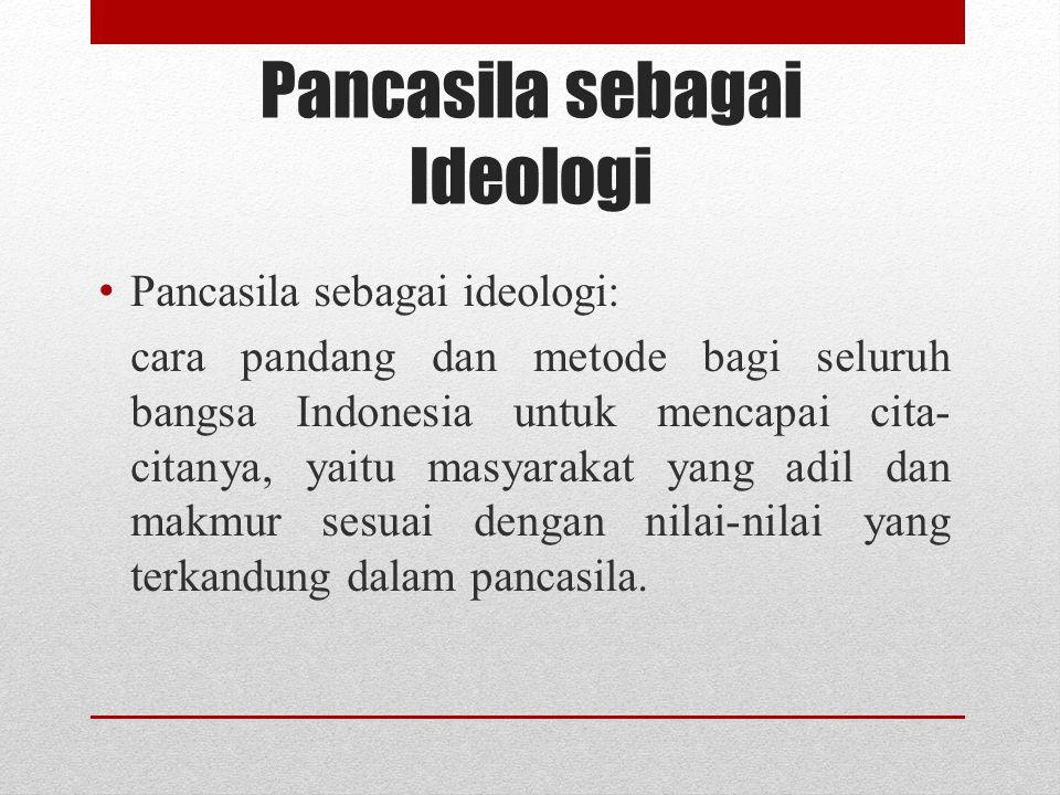 Pancasila sebagai Ideologi Pancasila sebagai ideologi: cara pandang dan metode bagi seluruh bangsa Indonesia untuk mencapai cita- citanya, yaitu masya