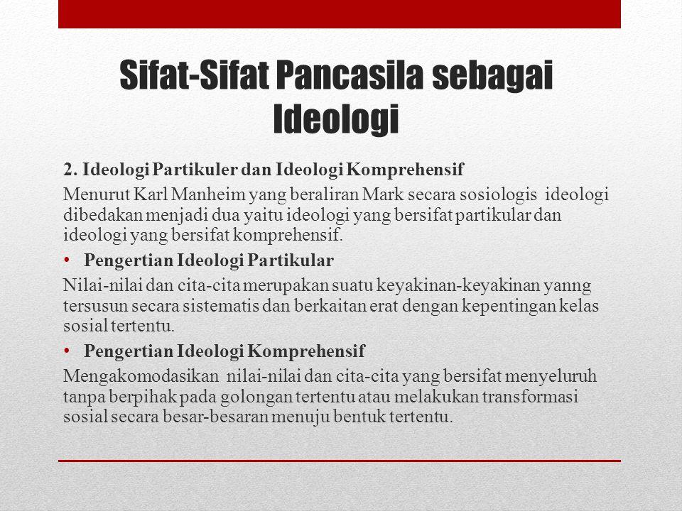 Sifat-Sifat Pancasila sebagai Ideologi 2. Ideologi Partikuler dan Ideologi Komprehensif Menurut Karl Manheim yang beraliran Mark secara sosiologis ide