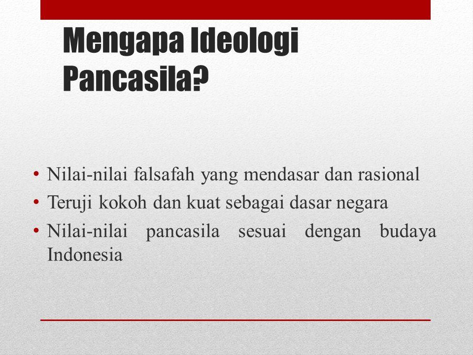 Mengapa Ideologi Pancasila? Nilai-nilai falsafah yang mendasar dan rasional Teruji kokoh dan kuat sebagai dasar negara Nilai-nilai pancasila sesuai de