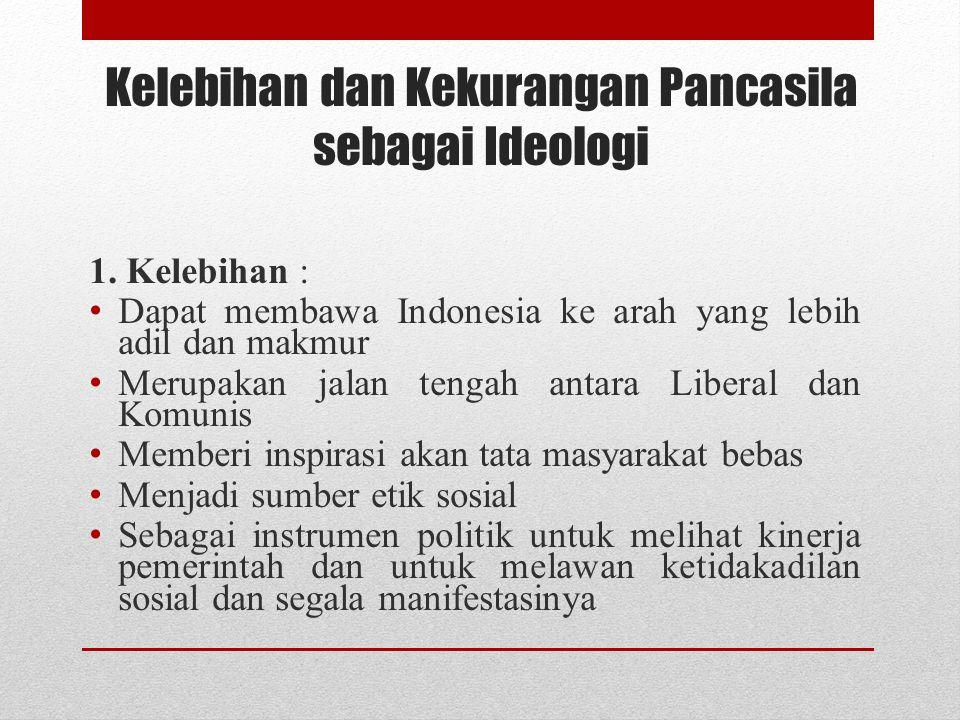 Kelebihan dan Kekurangan Pancasila sebagai Ideologi 1. Kelebihan : Dapat membawa Indonesia ke arah yang lebih adil dan makmur Merupakan jalan tengah a