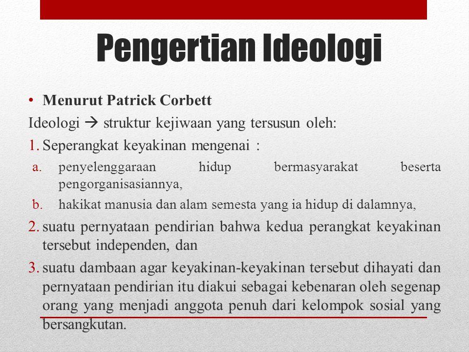 Pengertian Ideologi Menurut Patrick Corbett Ideologi  struktur kejiwaan yang tersusun oleh: 1.Seperangkat keyakinan mengenai : a.penyelenggaraan hidu
