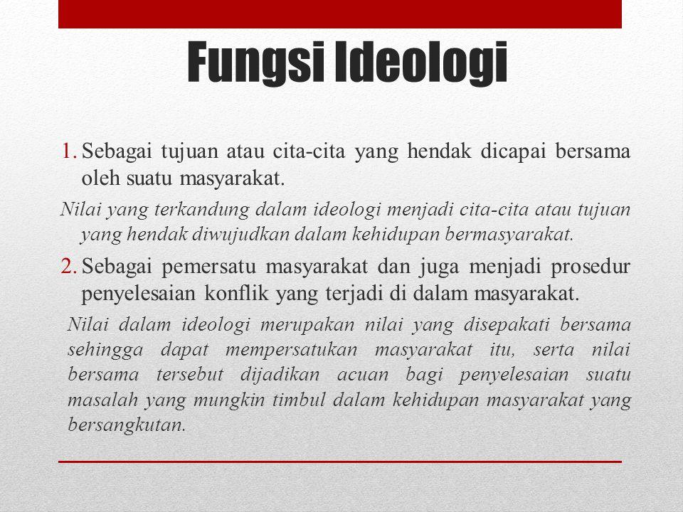 Fungsi Ideologi 1.Sebagai tujuan atau cita-cita yang hendak dicapai bersama oleh suatu masyarakat. Nilai yang terkandung dalam ideologi menjadi cita-c