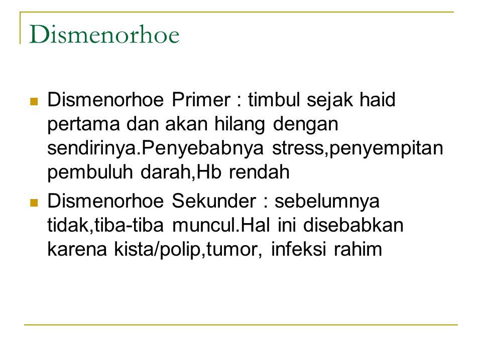 Dismenorhoe Dismenorhoe Primer : timbul sejak haid pertama dan akan hilang dengan sendirinya.Penyebabnya stress,penyempitan pembuluh darah,Hb rendah Dismenorhoe Sekunder : sebelumnya tidak,tiba-tiba muncul.Hal ini disebabkan karena kista/polip,tumor, infeksi rahim