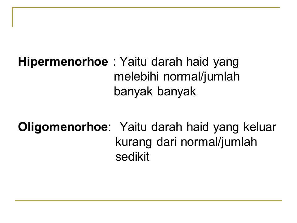 Hipermenorhoe : Yaitu darah haid yang melebihi normal/jumlah banyak banyak Oligomenorhoe: Yaitu darah haid yang keluar kurang dari normal/jumlah sedikit