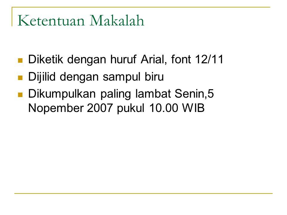 Ketentuan Makalah Diketik dengan huruf Arial, font 12/11 Dijilid dengan sampul biru Dikumpulkan paling lambat Senin,5 Nopember 2007 pukul 10.00 WIB