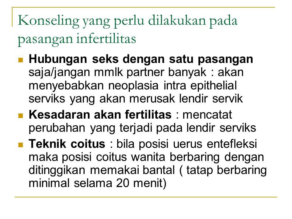 Konseling yang perlu dilakukan pada pasangan infertilitas Hubungan seks dengan satu pasangan saja/jangan mmlk partner banyak : akan menyebabkan neoplasia intra epithelial serviks yang akan merusak lendir servik Kesadaran akan fertilitas : mencatat perubahan yang terjadi pada lendir serviks Teknik coitus : bila posisi uerus entefleksi maka posisi coitus wanita berbaring dengan ditinggikan memakai bantal ( tatap berbaring minimal selama 20 menit)