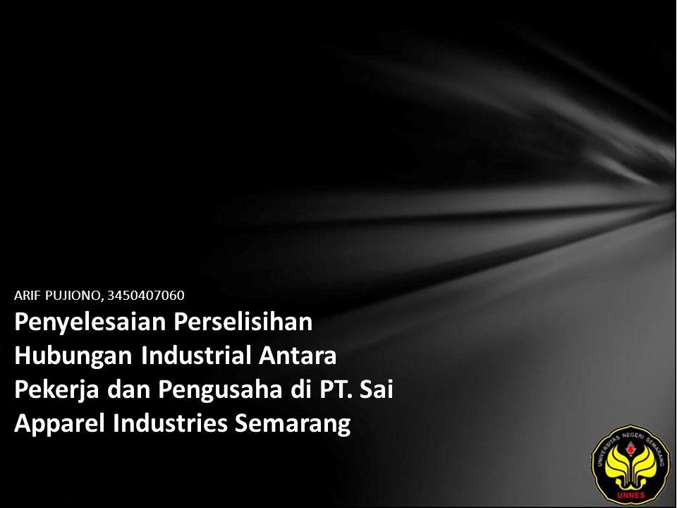 ARIF PUJIONO, 3450407060 Penyelesaian Perselisihan Hubungan Industrial Antara Pekerja dan Pengusaha di PT. Sai Apparel Industries Semarang