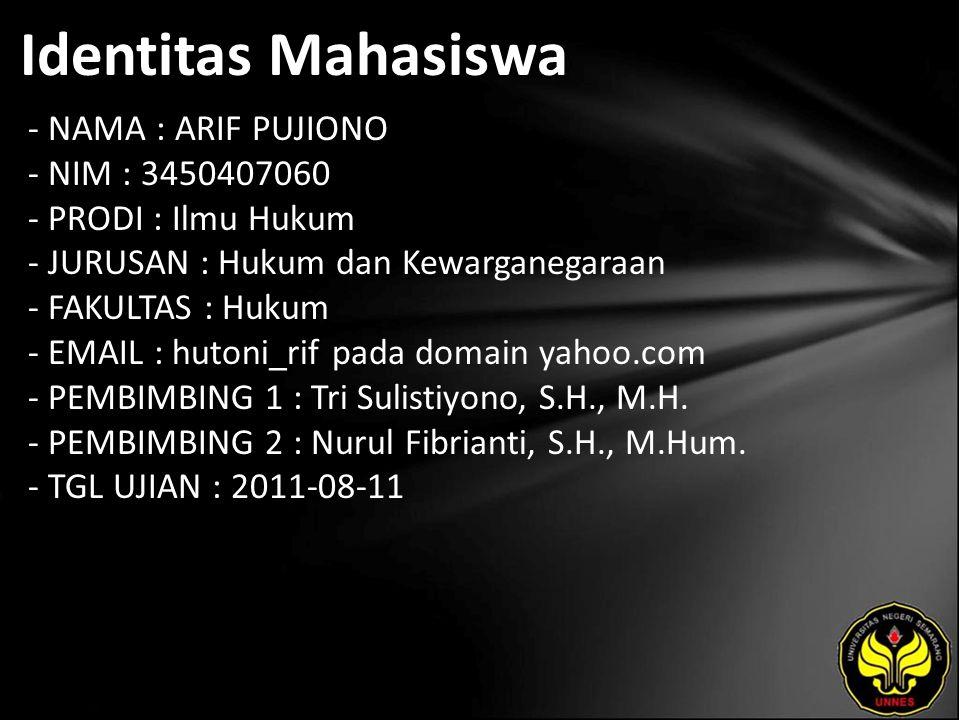Identitas Mahasiswa - NAMA : ARIF PUJIONO - NIM : 3450407060 - PRODI : Ilmu Hukum - JURUSAN : Hukum dan Kewarganegaraan - FAKULTAS : Hukum - EMAIL : hutoni_rif pada domain yahoo.com - PEMBIMBING 1 : Tri Sulistiyono, S.H., M.H.
