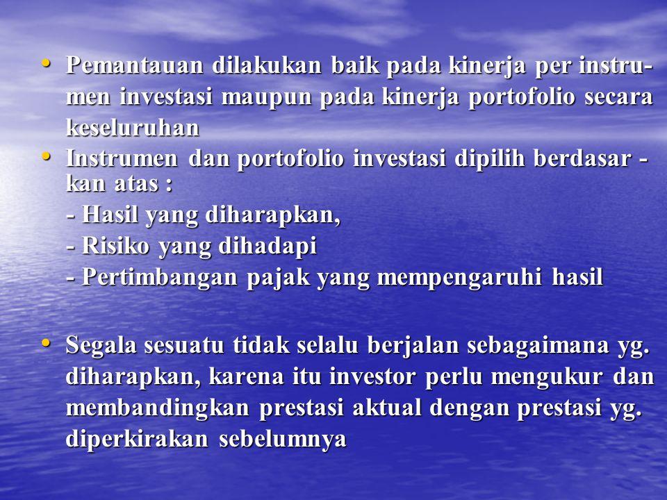 Pemantauan dilakukan baik pada kinerja per instru- men investasi maupun pada kinerja portofolio secara keseluruhan Pemantauan dilakukan baik pada kinerja per instru- men investasi maupun pada kinerja portofolio secara keseluruhan Instrumen dan portofolio investasi dipilih berdasar - kan atas : Instrumen dan portofolio investasi dipilih berdasar - kan atas : - Hasil yang diharapkan, - Hasil yang diharapkan, - Risiko yang dihadapi - Risiko yang dihadapi - Pertimbangan pajak yang mempengaruhi hasil - Pertimbangan pajak yang mempengaruhi hasil Segala sesuatu tidak selalu berjalan sebagaimana yg.