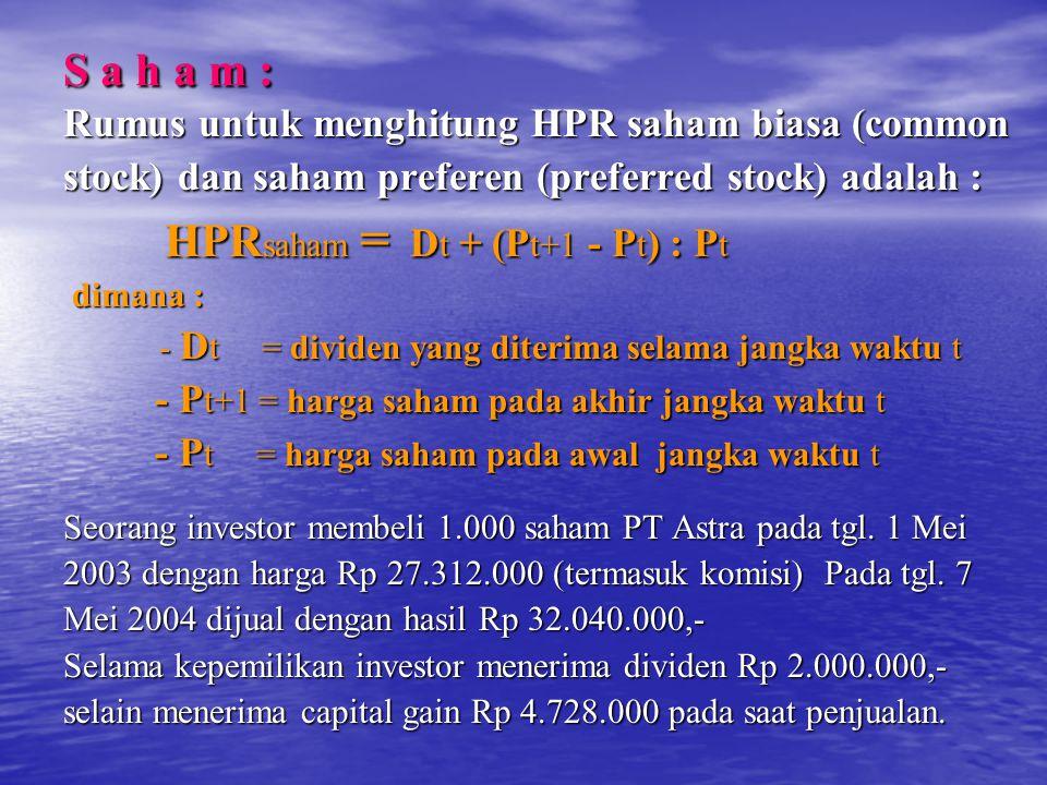S a h a m : Rumus untuk menghitung HPR saham biasa (common stock) dan saham preferen (preferred stock) adalah : HPR saham = D t + (P t+1 - P t ) : P t HPR saham = D t + (P t+1 - P t ) : P t dimana : dimana : - D t = dividen yang diterima selama jangka waktu t - D t = dividen yang diterima selama jangka waktu t - P t+1 = harga saham pada akhir jangka waktu t - P t+1 = harga saham pada akhir jangka waktu t - P t = harga saham pada awal jangka waktu t - P t = harga saham pada awal jangka waktu t Seorang investor membeli 1.000 saham PT Astra pada tgl.