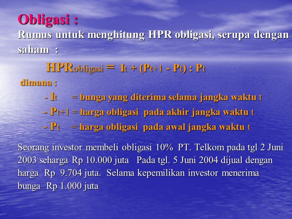 Obligasi : Rumus untuk menghitung HPR obligasi, serupa dengan saham : HPR obligasi = I t + (P t+1 - P t ) : P t HPR obligasi = I t + (P t+1 - P t ) : P t dimana : dimana : - I t = bunga yang diterima selama jangka waktu t - I t = bunga yang diterima selama jangka waktu t - P t+1 = harga obligasi pada akhir jangka waktu t - P t+1 = harga obligasi pada akhir jangka waktu t - P t = harga obligasi pada awal jangka waktu t - P t = harga obligasi pada awal jangka waktu t Seorang investor membeli obligasi 10% PT.