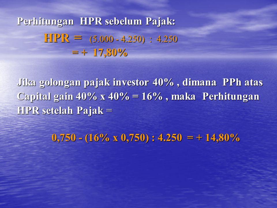 Perhitungan HPR sebelum Pajak: HPR = (5.000 - 4.250) : 4.250 HPR = (5.000 - 4.250) : 4.250 = + 17,80% = + 17,80% Jika golongan pajak investor 40%, dimana PPh atas Capital gain 40% x 40% = 16%, maka Perhitungan HPR setelah Pajak = 0,750 - (16% x 0,750) : 4.250 = + 14,80% 0,750 - (16% x 0,750) : 4.250 = + 14,80%