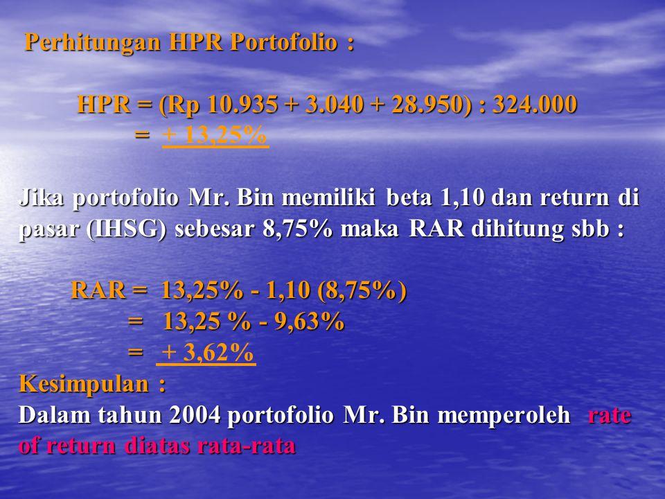 Perhitungan HPR Portofolio : Perhitungan HPR Portofolio : HPR = (Rp 10.935 + 3.040 + 28.950) : 324.000 HPR = (Rp 10.935 + 3.040 + 28.950) : 324.000 = = + 13,25% Jika portofolio Mr.