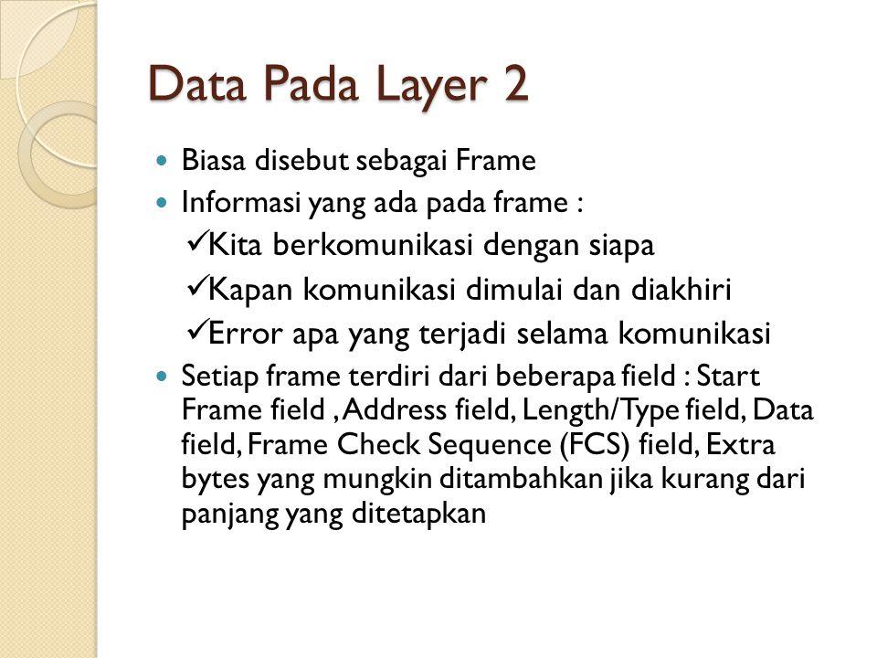Data Pada Layer 2 Biasa disebut sebagai Frame Informasi yang ada pada frame : Kita berkomunikasi dengan siapa Kapan komunikasi dimulai dan diakhiri Error apa yang terjadi selama komunikasi Setiap frame terdiri dari beberapa field : Start Frame field, Address field, Length/Type field, Data field, Frame Check Sequence (FCS) field, Extra bytes yang mungkin ditambahkan jika kurang dari panjang yang ditetapkan