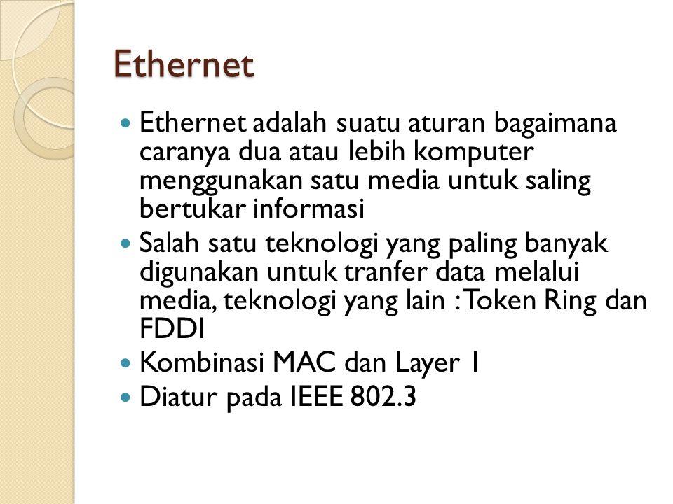 Ethernet Ethernet adalah suatu aturan bagaimana caranya dua atau lebih komputer menggunakan satu media untuk saling bertukar informasi Salah satu teknologi yang paling banyak digunakan untuk tranfer data melalui media, teknologi yang lain : Token Ring dan FDDI Kombinasi MAC dan Layer 1 Diatur pada IEEE 802.3