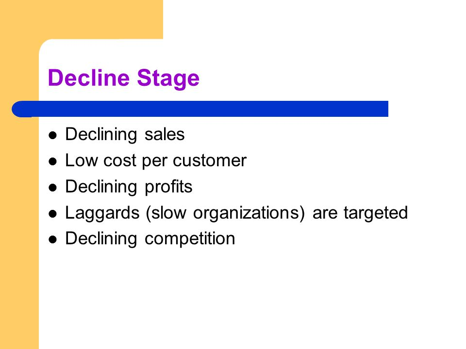 Decline Stage Declining sales Low cost per customer Declining profits Laggards (slow organizations) are targeted Declining competition