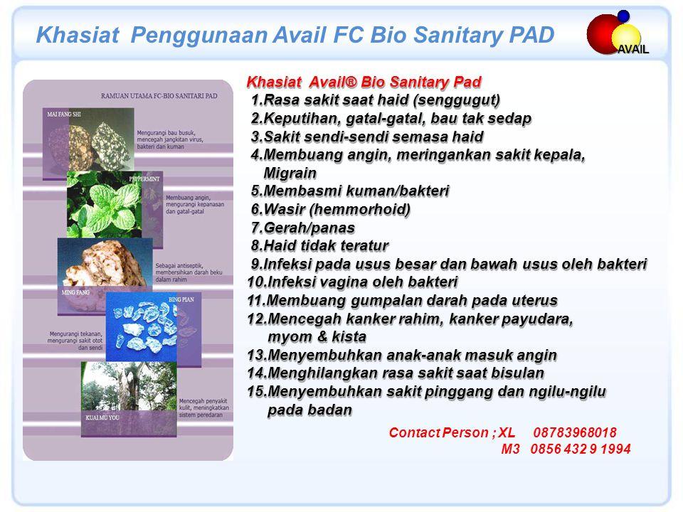 Khasiat Avail® Bio Sanitary Pad 1.Rasa sakit saat haid (senggugut) 1.Rasa sakit saat haid (senggugut) 2.Keputihan, gatal-gatal, bau tak sedap 2.Keputihan, gatal-gatal, bau tak sedap 3.Sakit sendi-sendi semasa haid 3.Sakit sendi-sendi semasa haid 4.Membuang angin, meringankan sakit kepala, 4.Membuang angin, meringankan sakit kepala, Migrain Migrain 5.Membasmi kuman/bakteri 5.Membasmi kuman/bakteri 6.Wasir (hemmorhoid) 6.Wasir (hemmorhoid) 7.Gerah/panas 7.Gerah/panas 8.Haid tidak teratur 8.Haid tidak teratur 9.Infeksi pada usus besar dan bawah usus oleh bakteri 9.Infeksi pada usus besar dan bawah usus oleh bakteri 10.Infeksi vagina oleh bakteri 11.Membuang gumpalan darah pada uterus 12.Mencegah kanker rahim, kanker payudara, myom & kista myom & kista 13.Menyembuhkan anak-anak masuk angin 14.Menghilangkan rasa sakit saat bisulan 15.Menyembuhkan sakit pinggang dan ngilu-ngilu pada badan pada badan Khasiat Avail® Bio Sanitary Pad 1.Rasa sakit saat haid (senggugut) 1.Rasa sakit saat haid (senggugut) 2.Keputihan, gatal-gatal, bau tak sedap 2.Keputihan, gatal-gatal, bau tak sedap 3.Sakit sendi-sendi semasa haid 3.Sakit sendi-sendi semasa haid 4.Membuang angin, meringankan sakit kepala, 4.Membuang angin, meringankan sakit kepala, Migrain Migrain 5.Membasmi kuman/bakteri 5.Membasmi kuman/bakteri 6.Wasir (hemmorhoid) 6.Wasir (hemmorhoid) 7.Gerah/panas 7.Gerah/panas 8.Haid tidak teratur 8.Haid tidak teratur 9.Infeksi pada usus besar dan bawah usus oleh bakteri 9.Infeksi pada usus besar dan bawah usus oleh bakteri 10.Infeksi vagina oleh bakteri 11.Membuang gumpalan darah pada uterus 12.Mencegah kanker rahim, kanker payudara, myom & kista myom & kista 13.Menyembuhkan anak-anak masuk angin 14.Menghilangkan rasa sakit saat bisulan 15.Menyembuhkan sakit pinggang dan ngilu-ngilu pada badan pada badan AVAIL Khasiat Penggunaan Avail FC Bio Sanitary PAD Contact Person ; XL 08783968018 M3 0856 432 9 1994