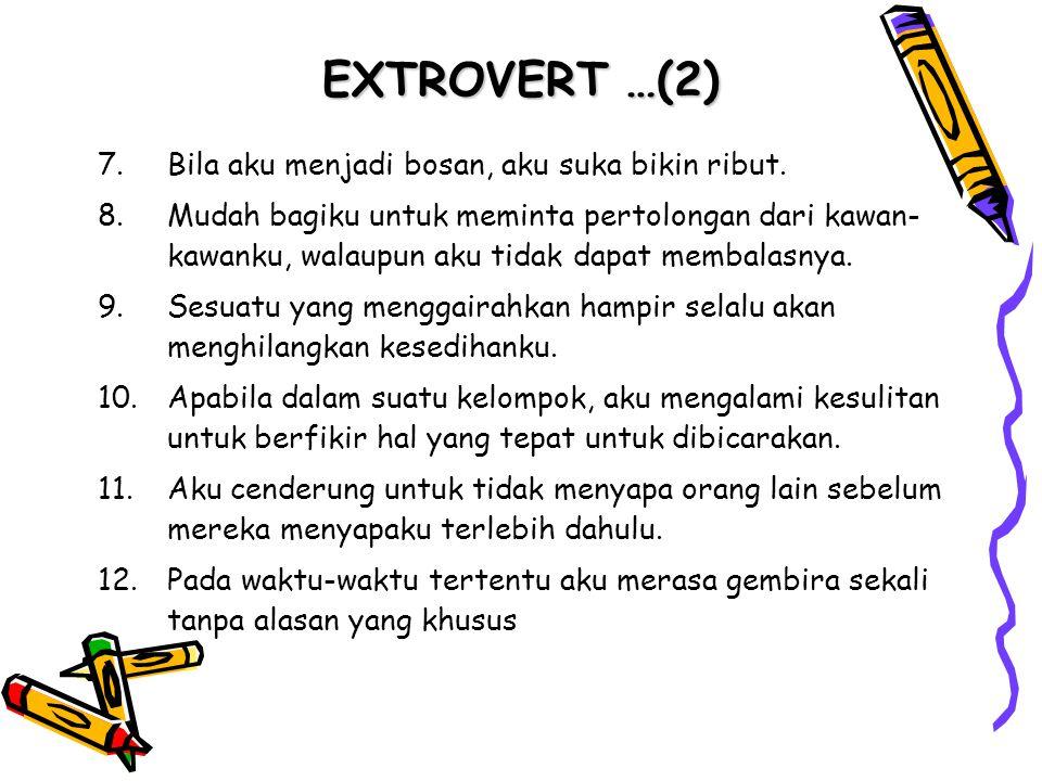 EXTROVERT …(2) 7.Bila aku menjadi bosan, aku suka bikin ribut. 8.Mudah bagiku untuk meminta pertolongan dari kawan- kawanku, walaupun aku tidak dapat