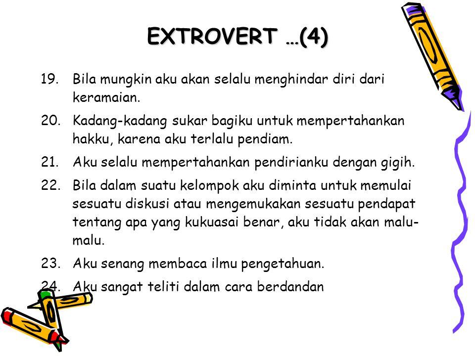 EXTROVERT …(4) 19.Bila mungkin aku akan selalu menghindar diri dari keramaian. 20.Kadang-kadang sukar bagiku untuk mempertahankan hakku, karena aku te