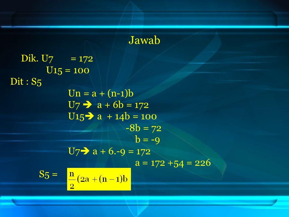 Jawab Dik. U7 = 172 U15 = 100 Dit : S5 Un = a + (n-1)b U7  a + 6b = 172 U15  a + 14b = 100 -8b = 72 b = -9 U7  a + 6.-9 = 172 a = 172 +54 = 226 S5