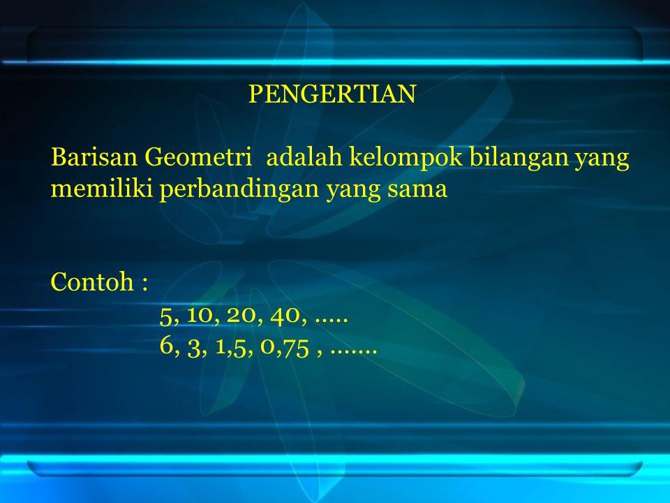 PENGERTIAN Barisan Geometri adalah kelompok bilangan yang memiliki perbandingan yang sama Contoh : 5, 10, 20, 40,..... 6, 3, 1,5, 0,75,.......