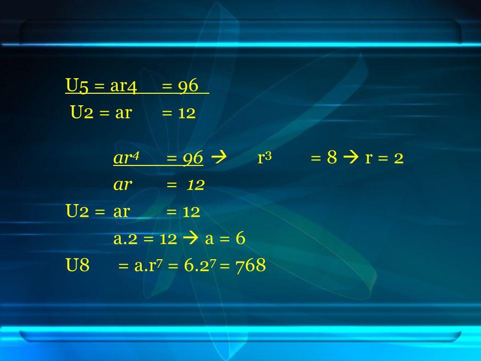 U5 = ar4 = 96 U2 = ar= 12 ar 4 = 96  r 3 = 8  r = 2 ar = 12 U2 =ar = 12 a.2 = 12  a = 6 U8 = a.r 7 = 6.2 7 = 768