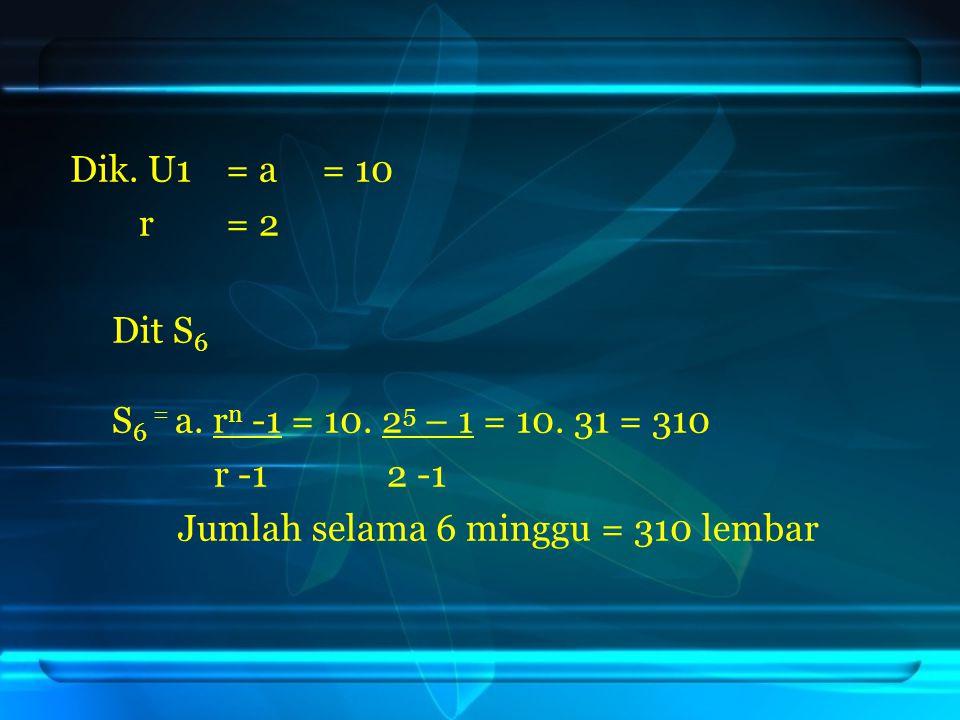 Dik. U1 = a= 10 r= 2 Dit S 6 S 6 = a. r n -1 = 10. 2 5 – 1 = 10. 31 = 310 r -1 2 -1 Jumlah selama 6 minggu = 310 lembar