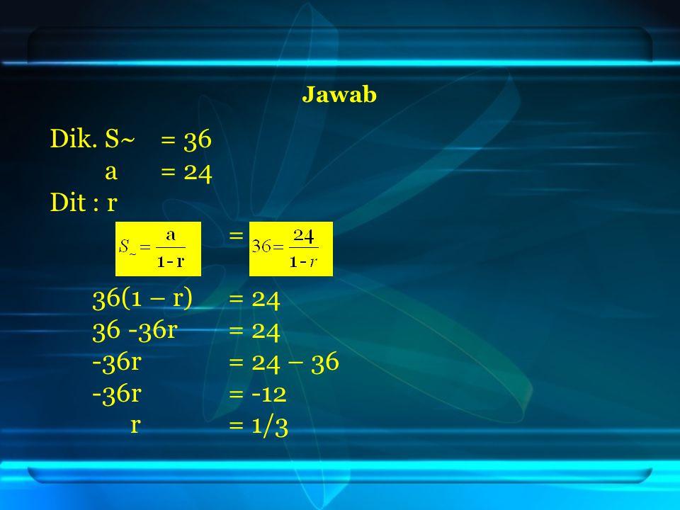 Jawab Dik. S~ = 36 a= 24 Dit: r = 36(1 – r) = 24 36 -36r = 24 -36r = 24 – 36 -36r= -12 r= 1/3