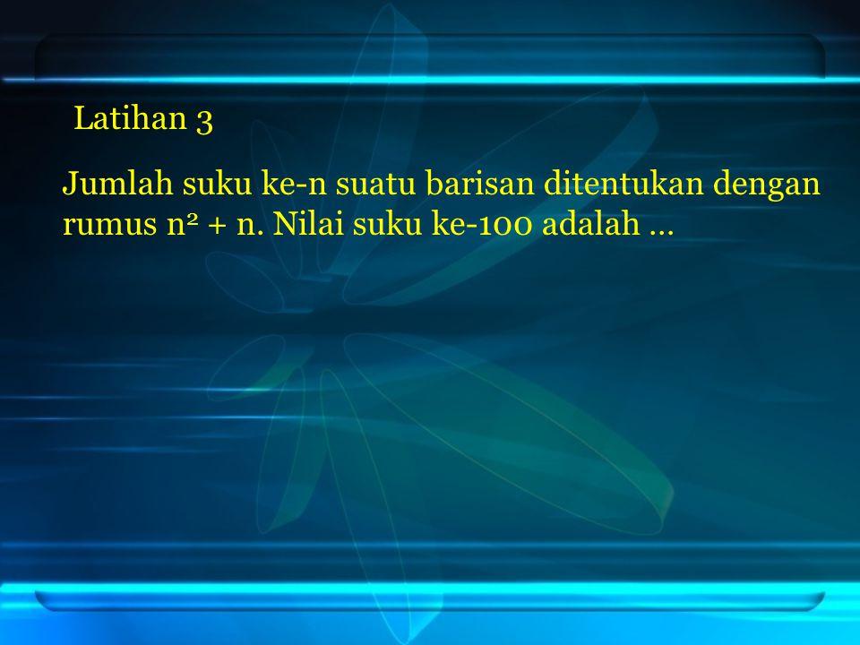Jumlah suku ke-n suatu barisan ditentukan dengan rumus n 2 + n. Nilai suku ke-100 adalah … Latihan 3