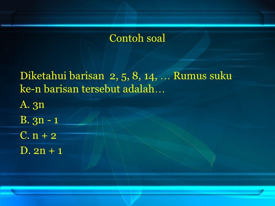 Contoh soal Diketahui barisan 2, 5, 8, 14, … Rumus suku ke-n barisan tersebut adalah … A. 3n B. 3n - 1 C. n + 2 D. 2n + 1