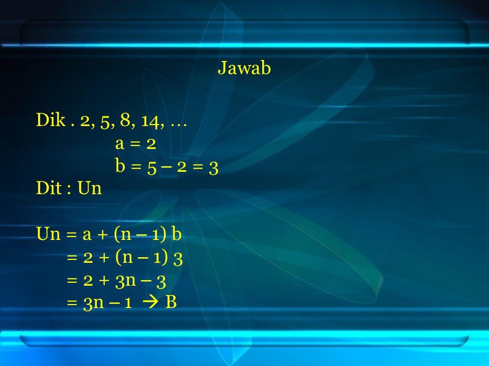Jawab Dik. 2, 5, 8, 14, … a = 2 b = 5 – 2 = 3 Dit: Un Un = a + (n – 1) b = 2 + (n – 1) 3 = 2 + 3n – 3 = 3n – 1  B