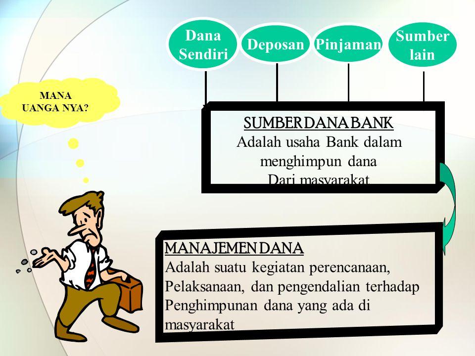 MANA UANGA NYA? SUMBER DANA BANK Adalah usaha Bank dalam menghimpun dana Dari masyarakat Dana Sendiri DeposanPinjaman Sumber lain MANAJEMEN DANA Adala